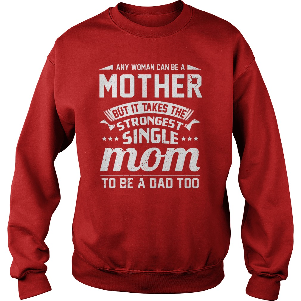 Any woman can be a mother but it takes the strongest single mom to be a dad too shirt sweat shirt