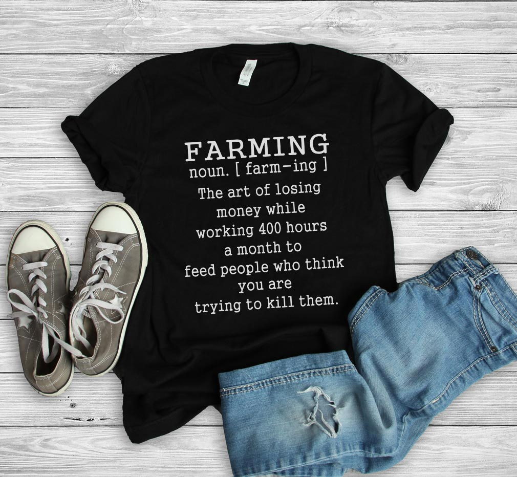 Farming Definition - the art of losing money while working 400 hours a month to feed people shirt