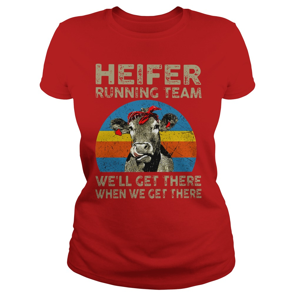 Heifer Running team We'll get there when we get there shirt lady tee