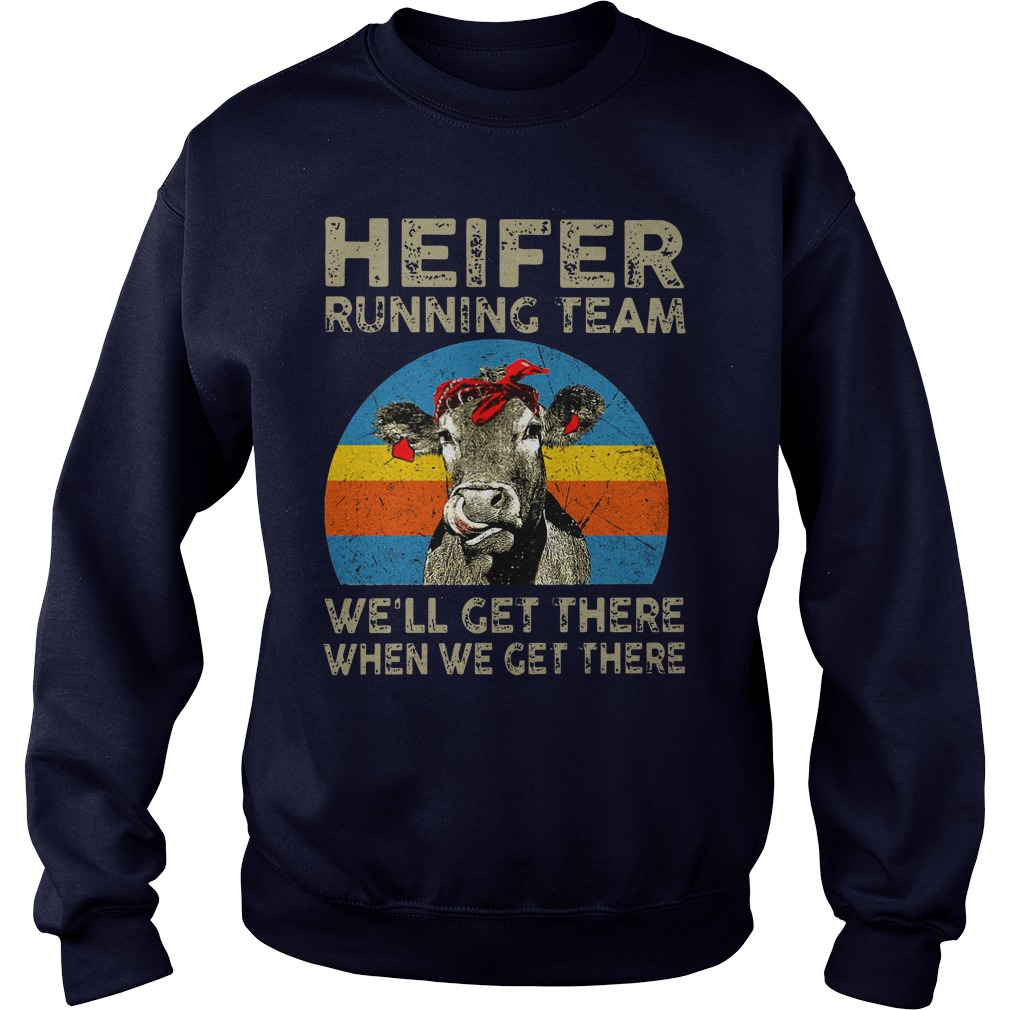 Heifer Running team We'll get there when we get there shirt sweat shirt