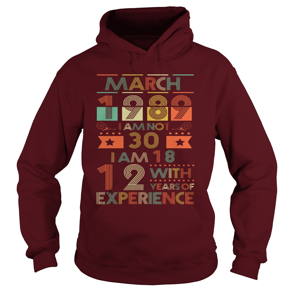March 1989 I am not 30 I am 18 with 12 years of experience shirt hoodie