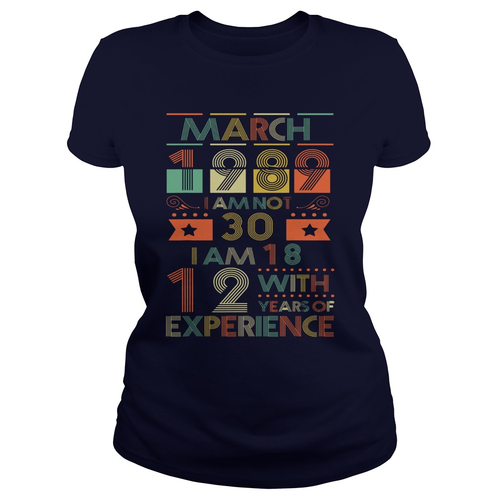 March 1989 I am not 30 I am 18 with 12 years of experience shirt lady tee