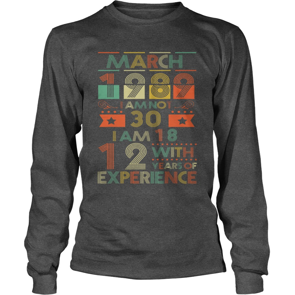 March 1989 I am not 30 I am 18 with 12 years of experience shirt unisex longsleeve tee