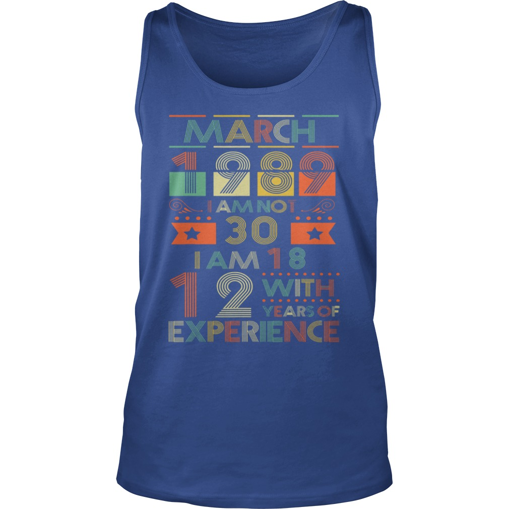 March 1989 I am not 30 I am 18 with 12 years of experience shirt unisex tank top