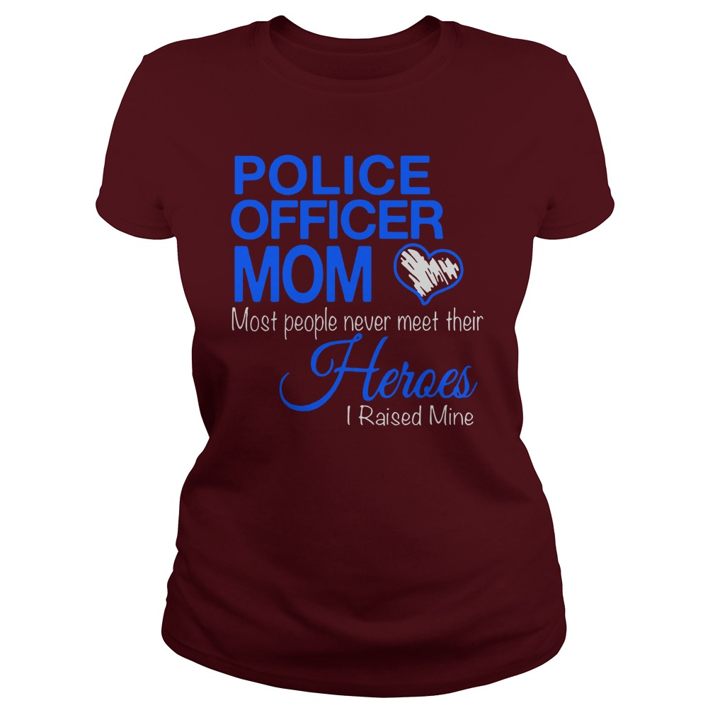 Police officer mom Most people never meet their Heroes I raised mine shirt lady tee