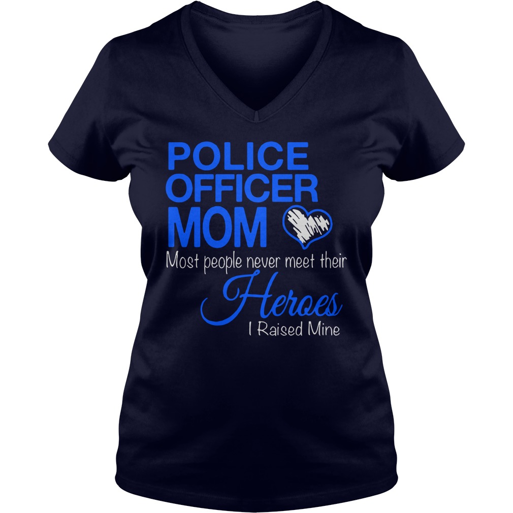 Police officer mom Most people never meet their Heroes I raised mine shirt lady v-neck