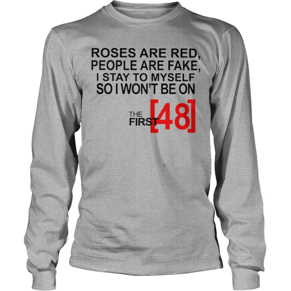 Roses are red people are fake I stay to myself so I won't be on the first 48 shirt unisex longsleeve tee