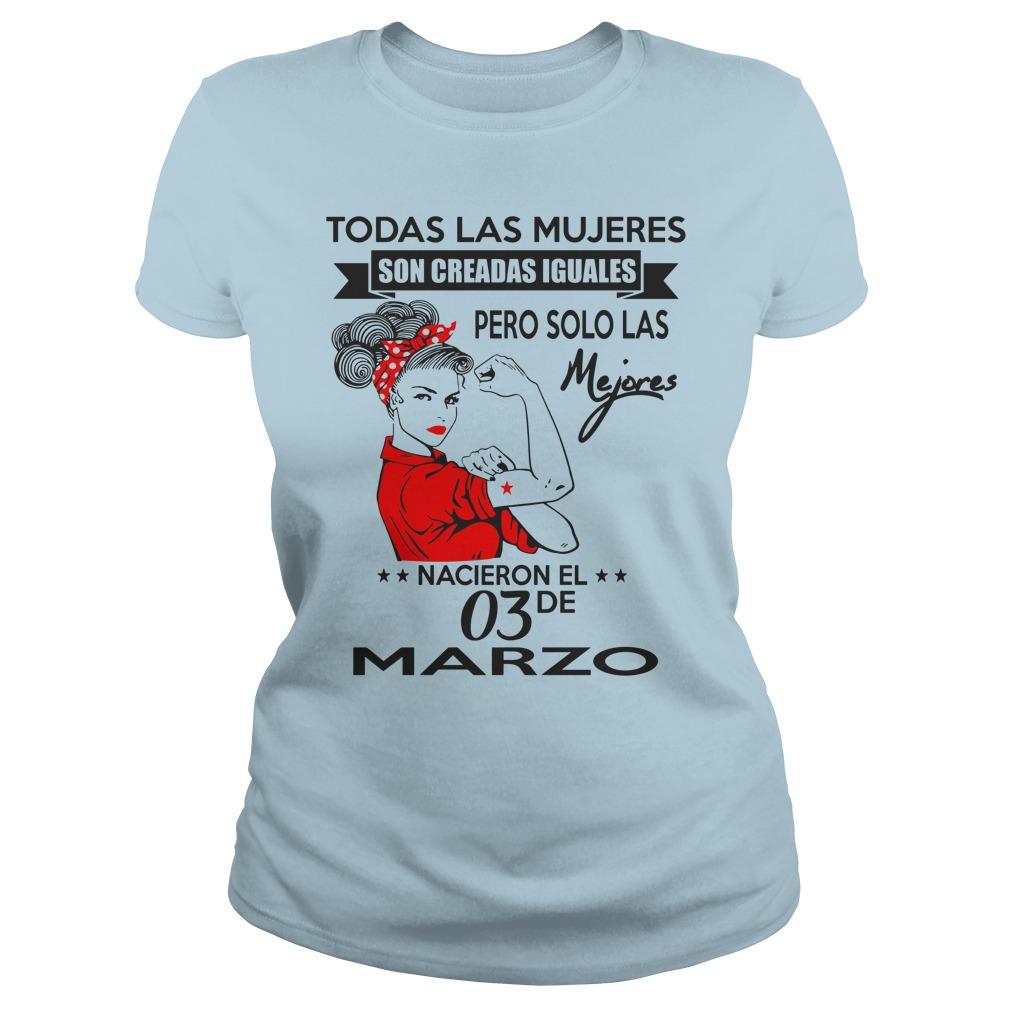 Todas las mujeres son creadas iguales pero solo las mejores nacen en Marzo shirt lady tee