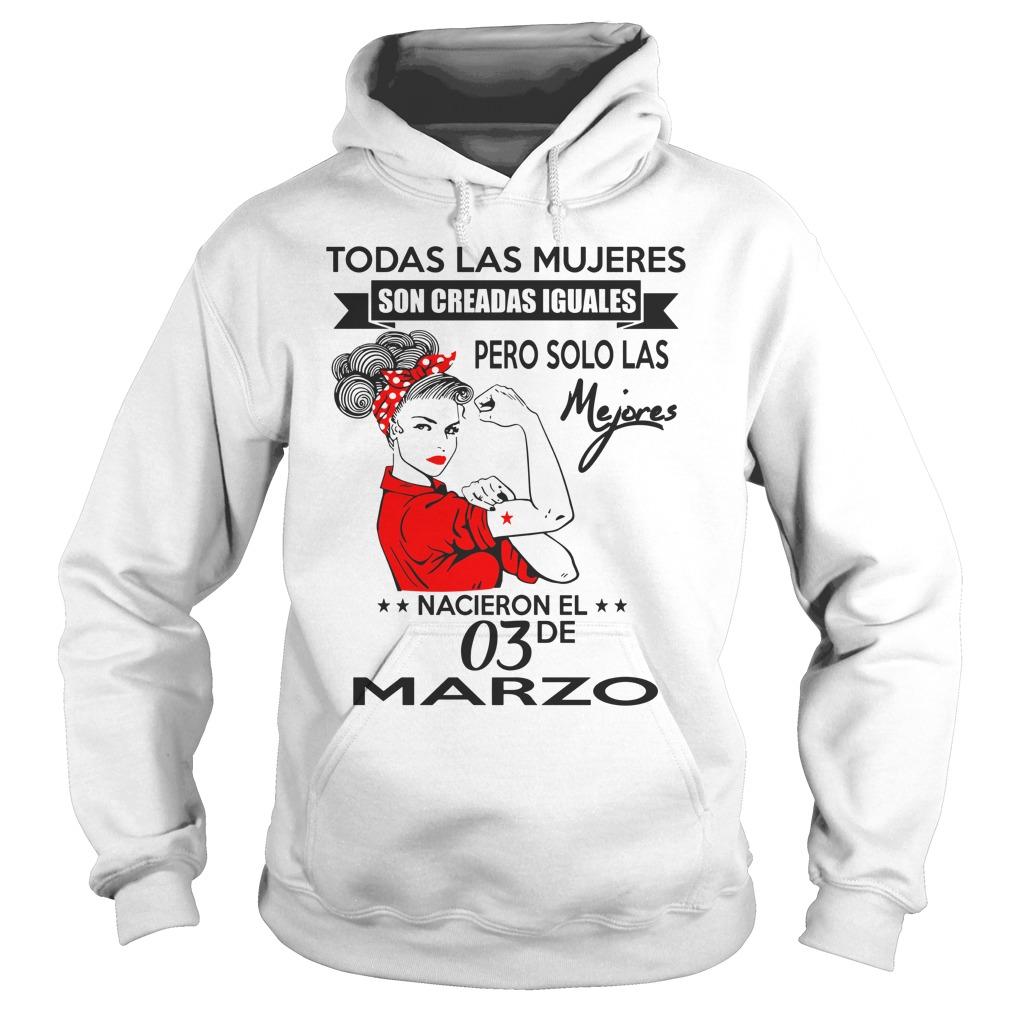 Todas las mujeres son creadas iguales pero solo las mejores nacen en Marzo shirt hoodie