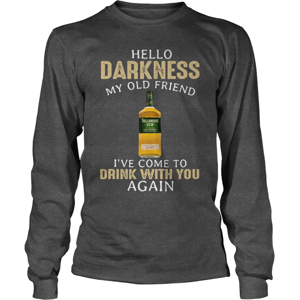 Tullamore Dew Hello darkness my old friend I have come to talk with you again shirt unisex longsleeve tee