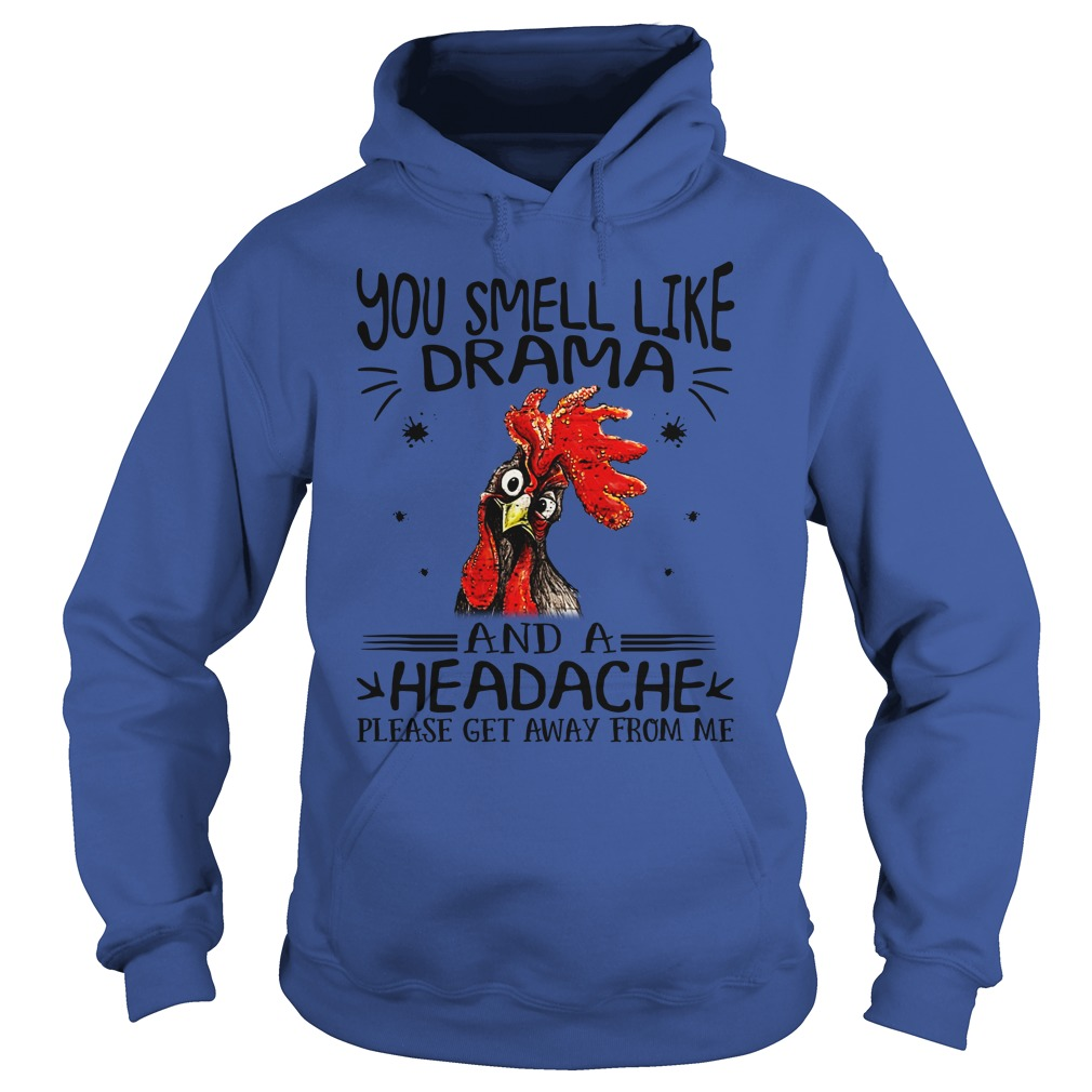 Chicken you smell like drama and a headache please get away from me shirt hoodie