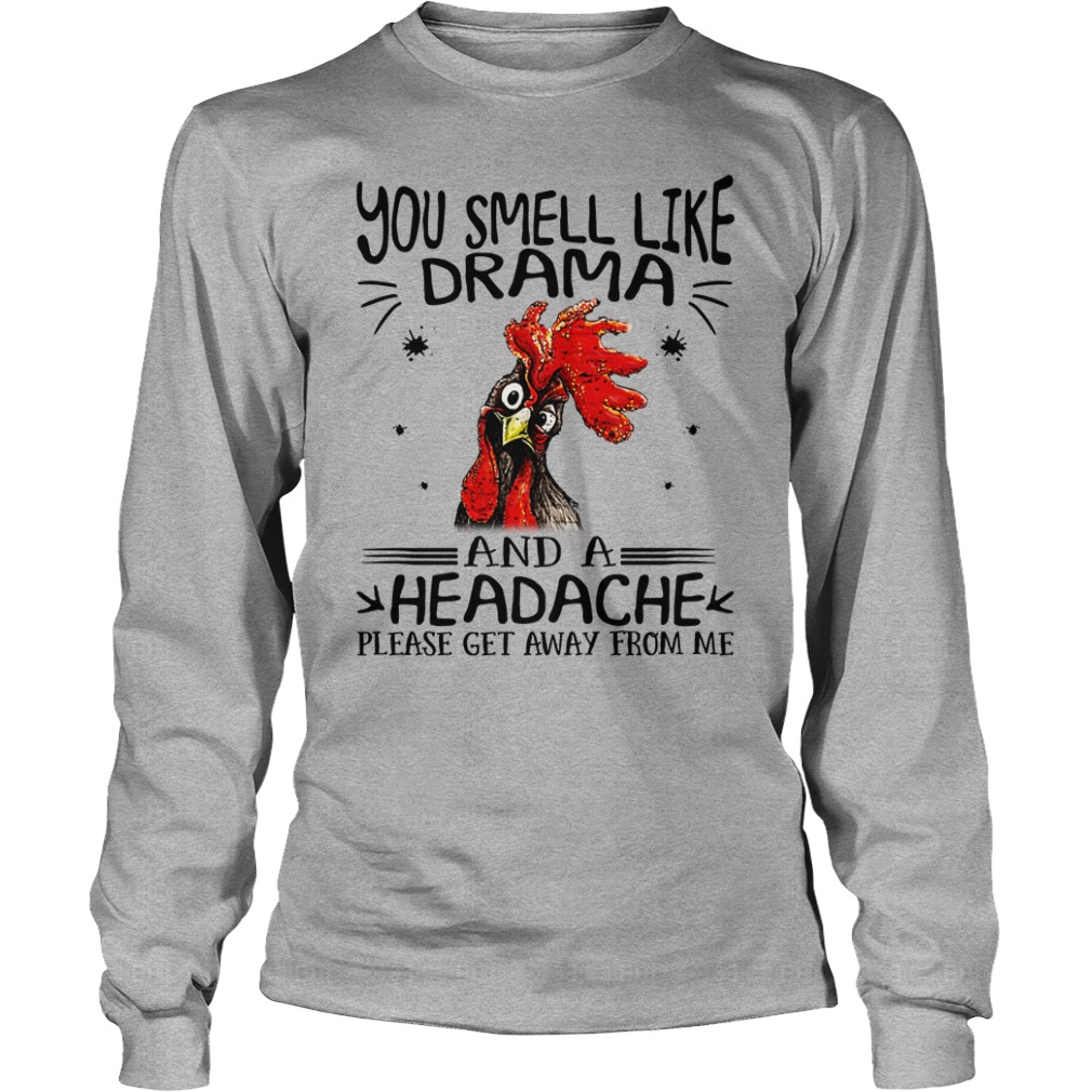 Chicken you smell like drama and a headache please get away from me shirt unisex longsleeve tee