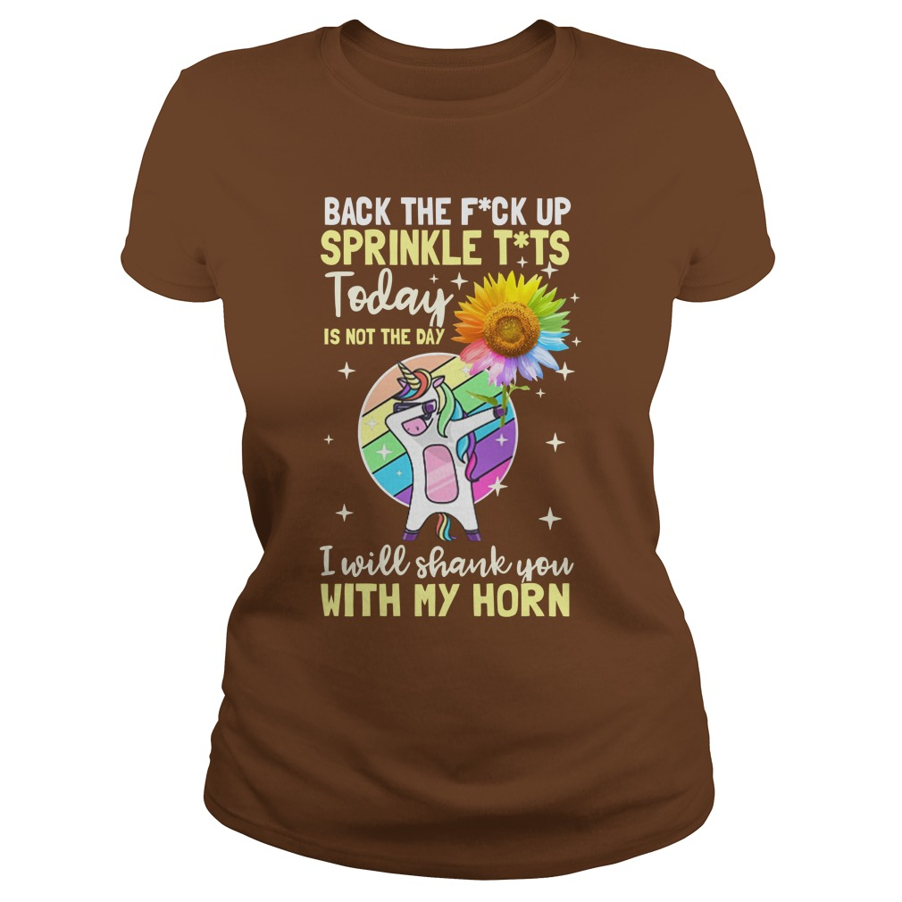Dabbing unicorn hold Sunflower Back the fuck up sprinkle tits today is to the day I will shank you with my horn shirt lady tee