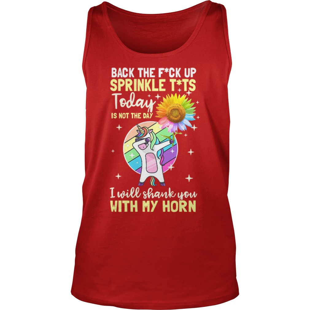 Dabbing unicorn hold Sunflower Back the fuck up sprinkle tits today is to the day I will shank you with my horn shirt unisex tank top