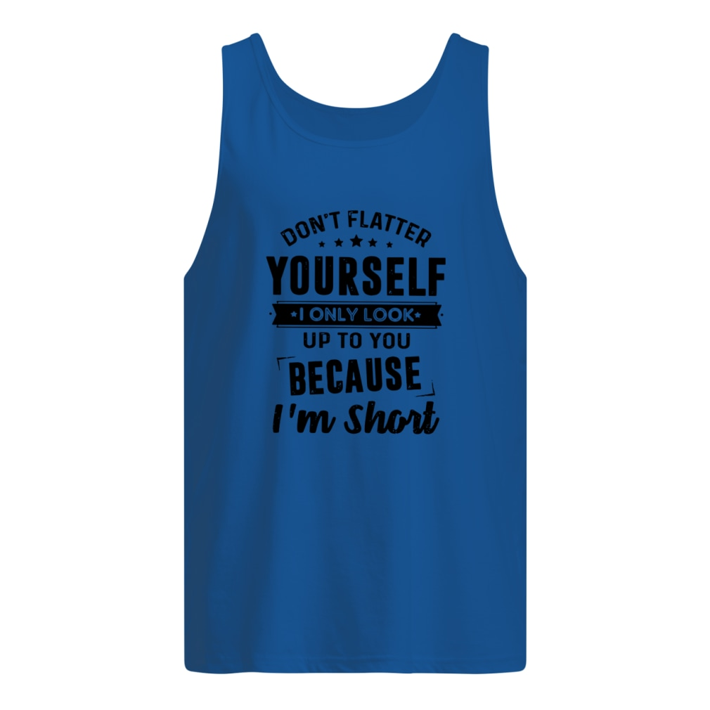 Don T Flatter Yourself I Only Look Up Cause Short Shirt Men S Tank Top