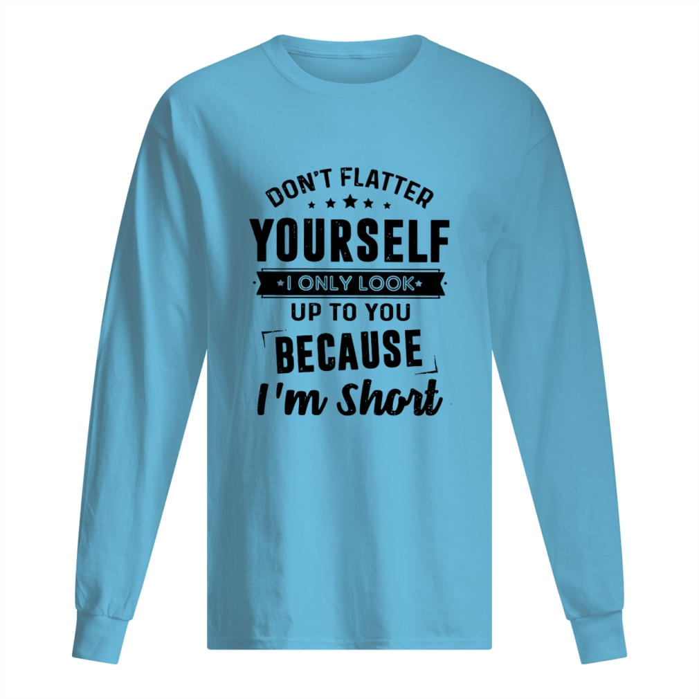Don't flatter yourself I only look up to you because I'm short shirt men's long sleeved t-shirt