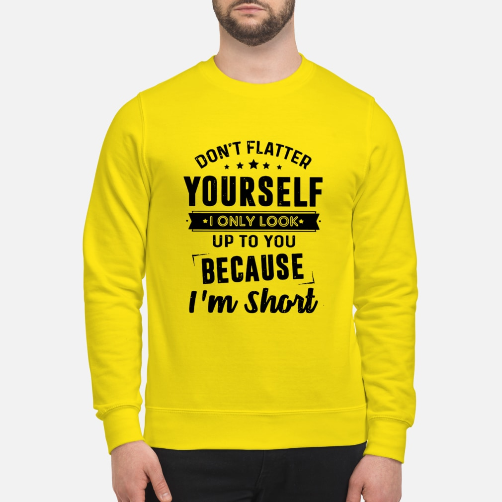 Don't flatter yourself I only look up to you because I'm short shirt unisex sweatshirt