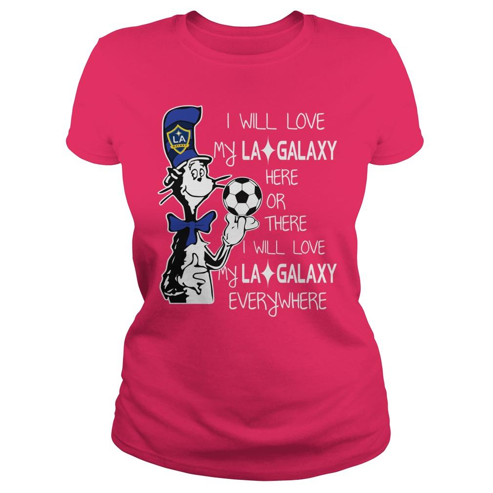Dr Seuss I will love my LA Galaxy here or there I will love my LA Galaxy everywhere shirt lady tee
