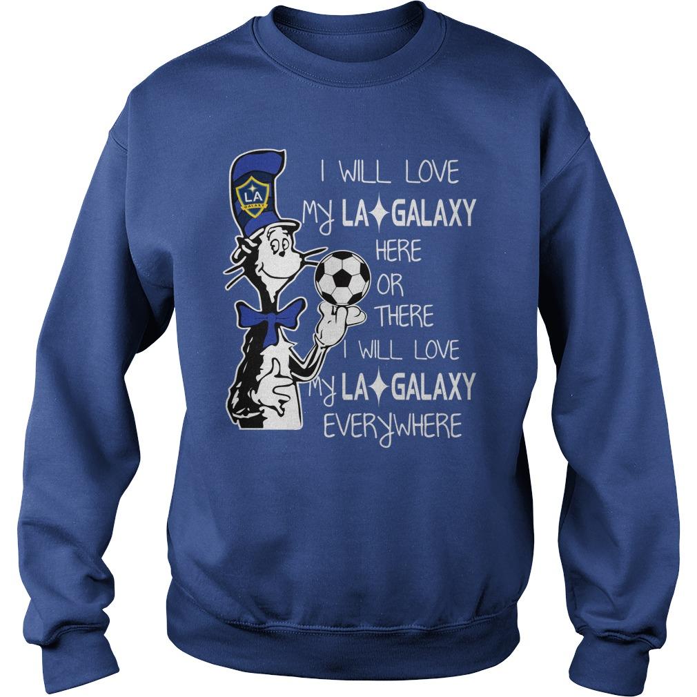 Dr Seuss I will love my LA Galaxy here or there I will love my LA Galaxy everywhere shirt sweat shirt