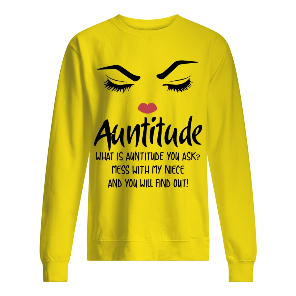 Face Auntitude what is Auntitude you ask mess with my niece and nephew shirt unisex sweatshirt