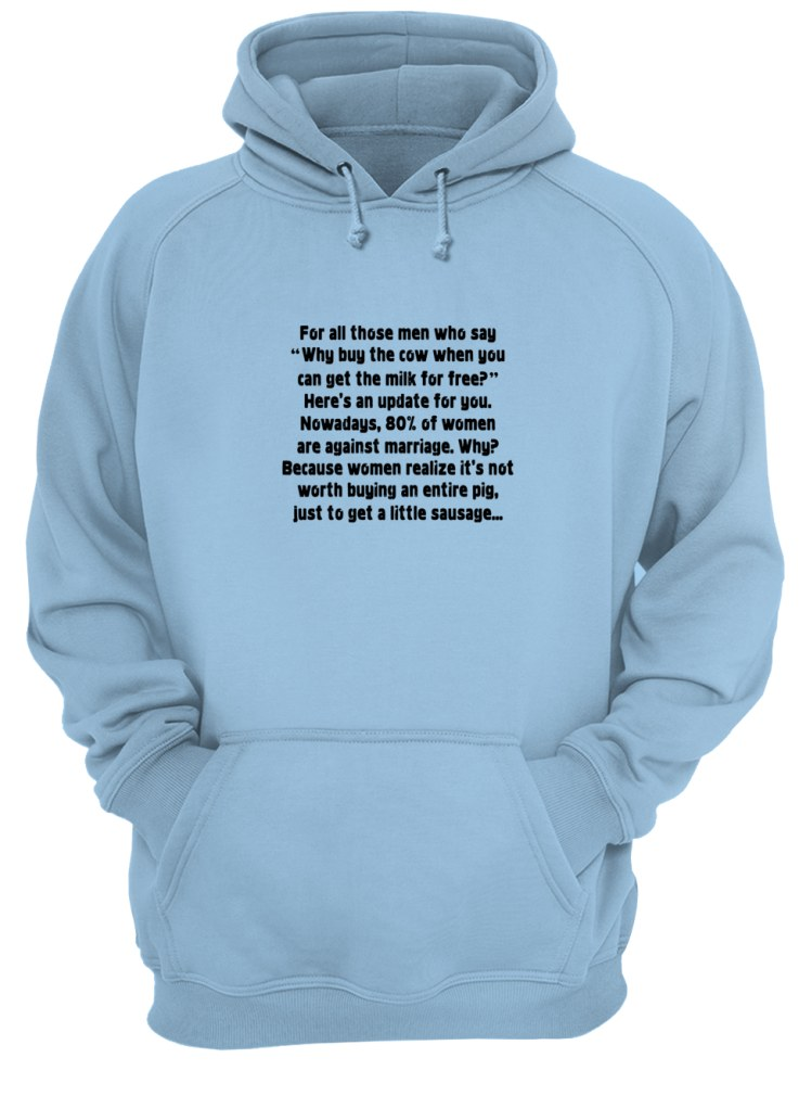 For all those men who say why buy the cow when you can get the milk for free shirt unisex hoodie