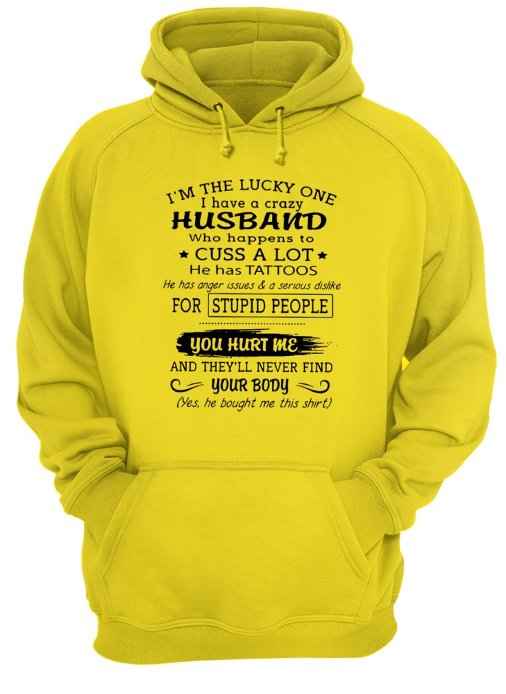I'm the lucky one I have a crazy Husband who happens to cuss a lot he has tattoos shirt unisex hoodie