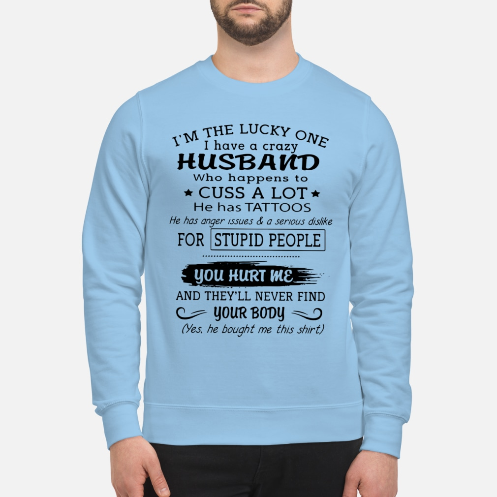 I'm the lucky one I have a crazy Husband who happens to cuss a lot he has tattoos shirt unisex sweatshirt