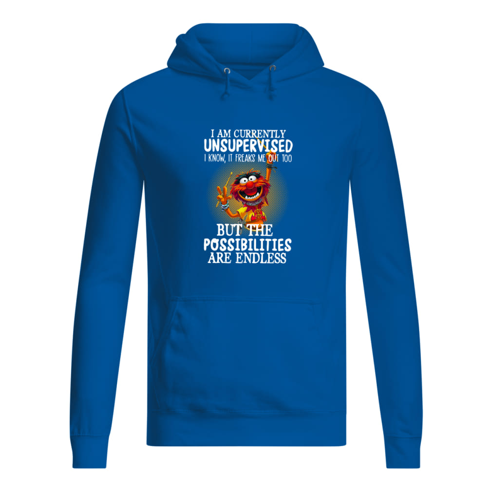 I am currently unsupervised I know it freaks me out too but the possibilities are endless Muppets shirt women's hoodie