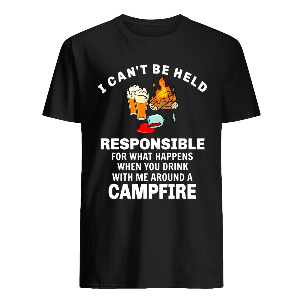 I can't be held responsible for what happens when you drink with me around a campfire shirt classic men's t-shirt