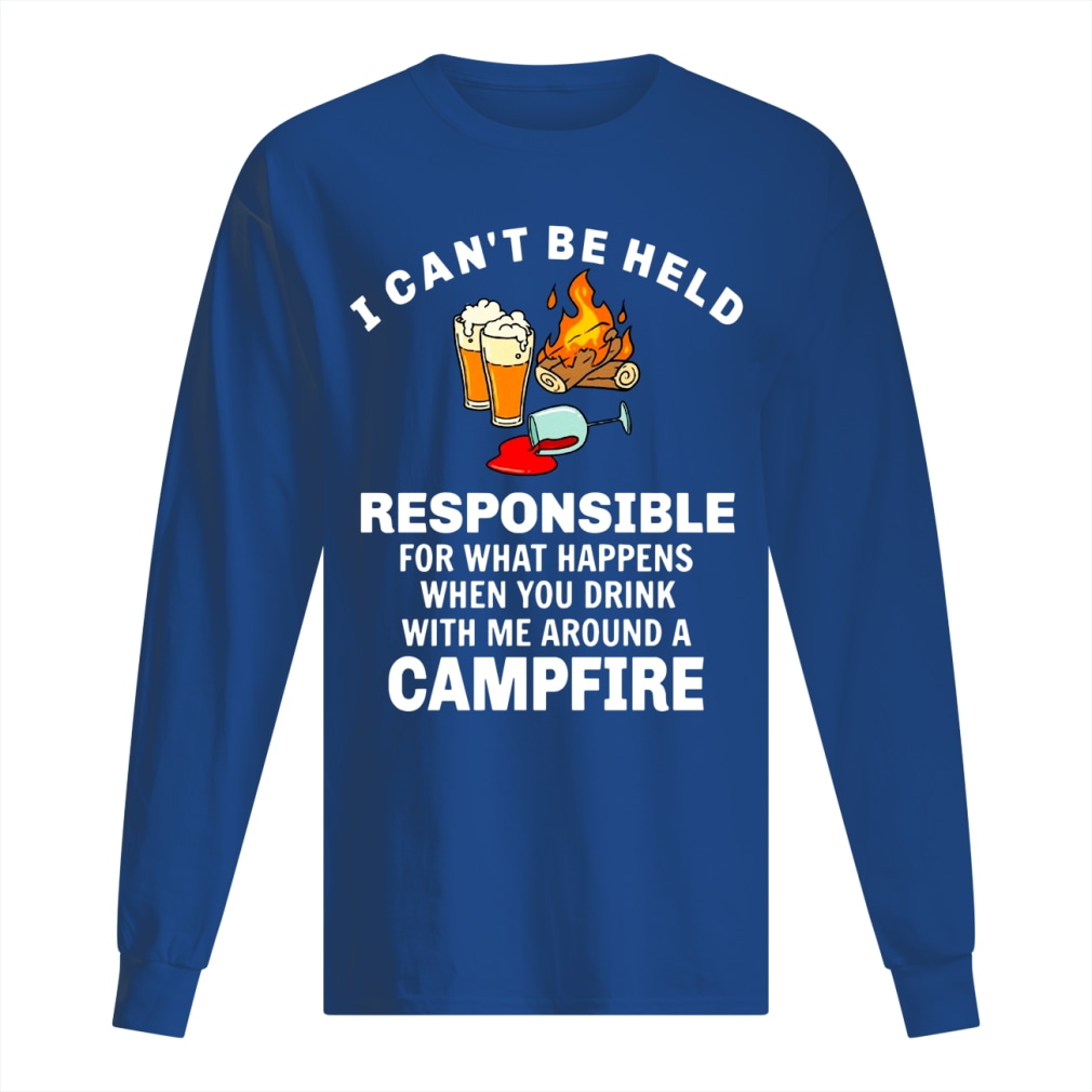 I can't be held responsible for what happens when you drink with me around a campfire shirt men's long sleeved t-shirt