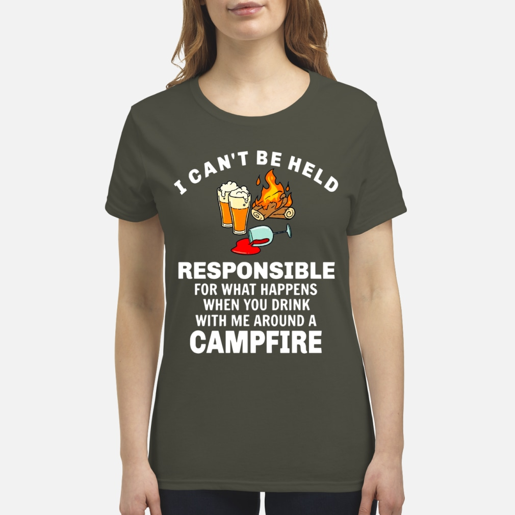 I can't be held responsible for what happens when you drink with me around a campfire shirt premium women's t-shirt