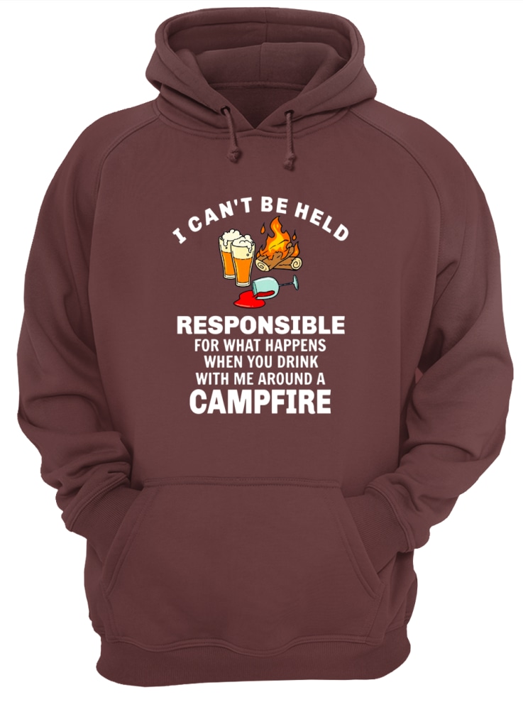 I can't be held responsible for what happens when you drink with me around a campfire shirt unisex hoodie