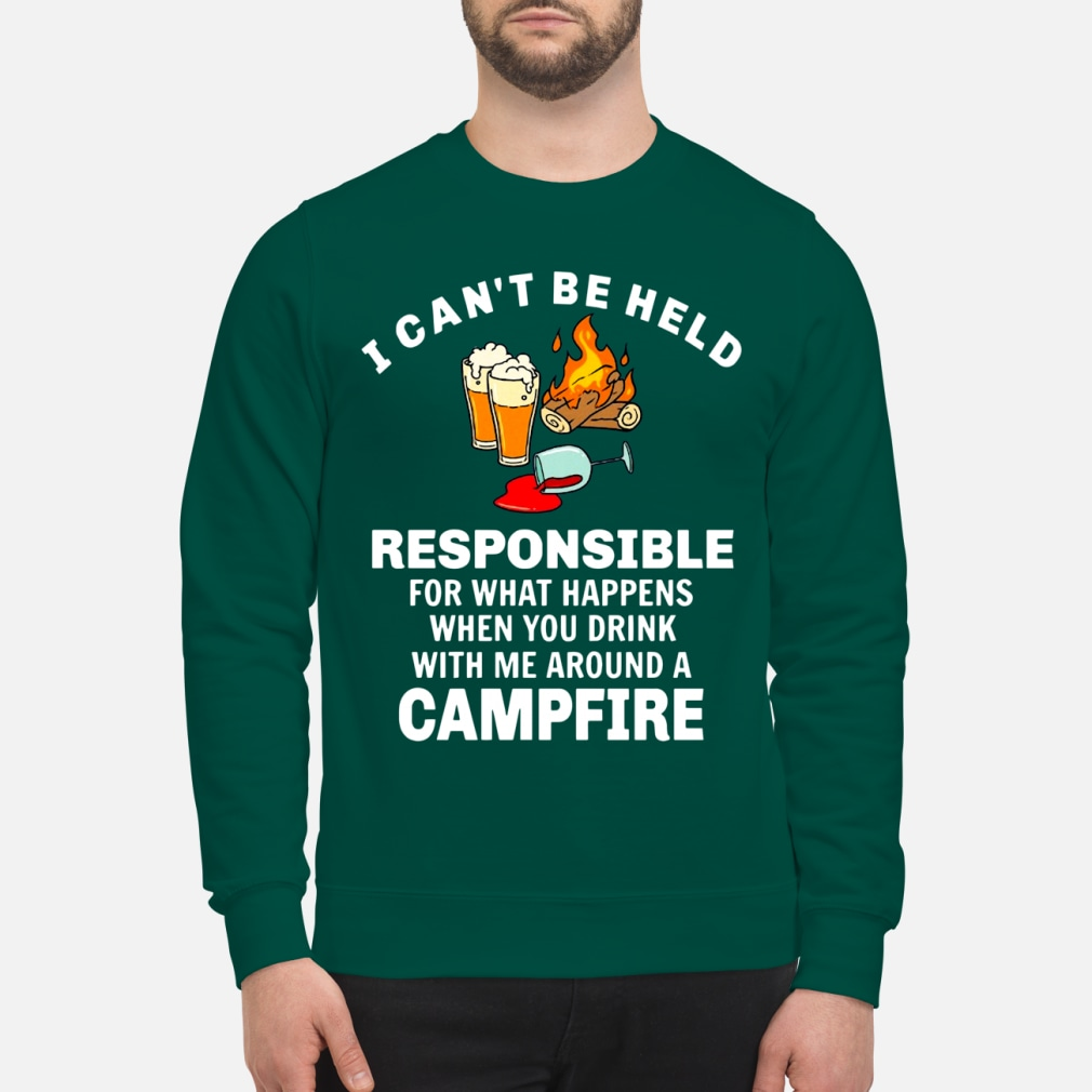 I can't be held responsible for what happens when you drink with me around a campfire shirt unisex sweatshirt