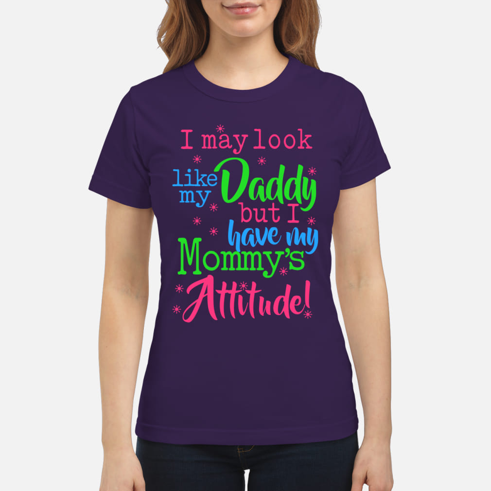 I may look like my daddy but i have my mom's attitude shirt classic women's t-shirt