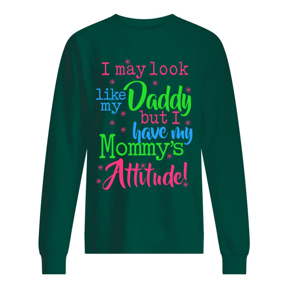I may look like my daddy but i have my mom's attitude shirt unisex sweatshirt