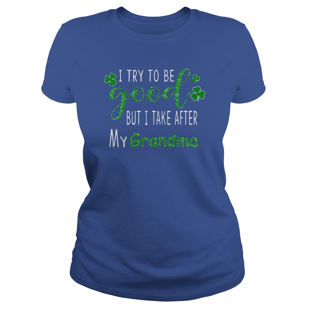 I try to be good but i take after my grandma St. Patrick's day shirt lady tee