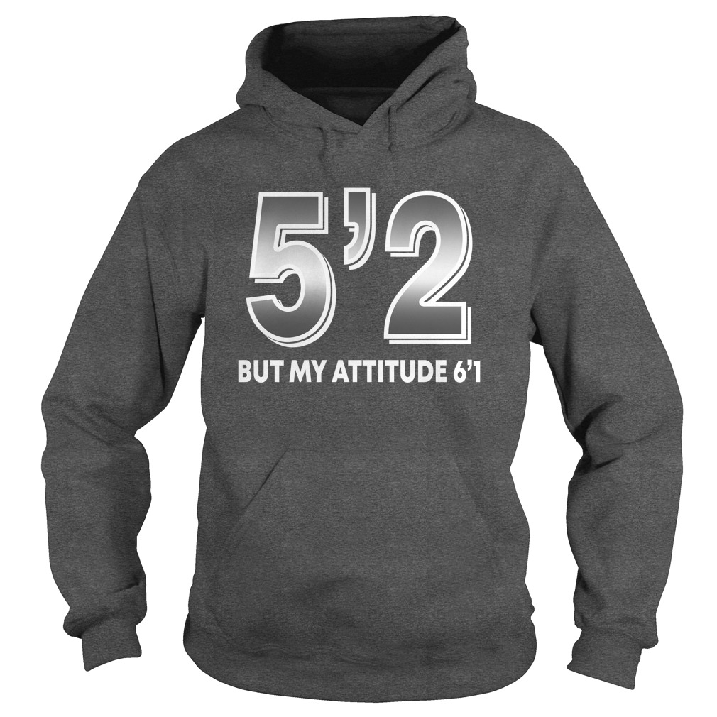 5'2 but my attitude 6'1 shirt hoodie