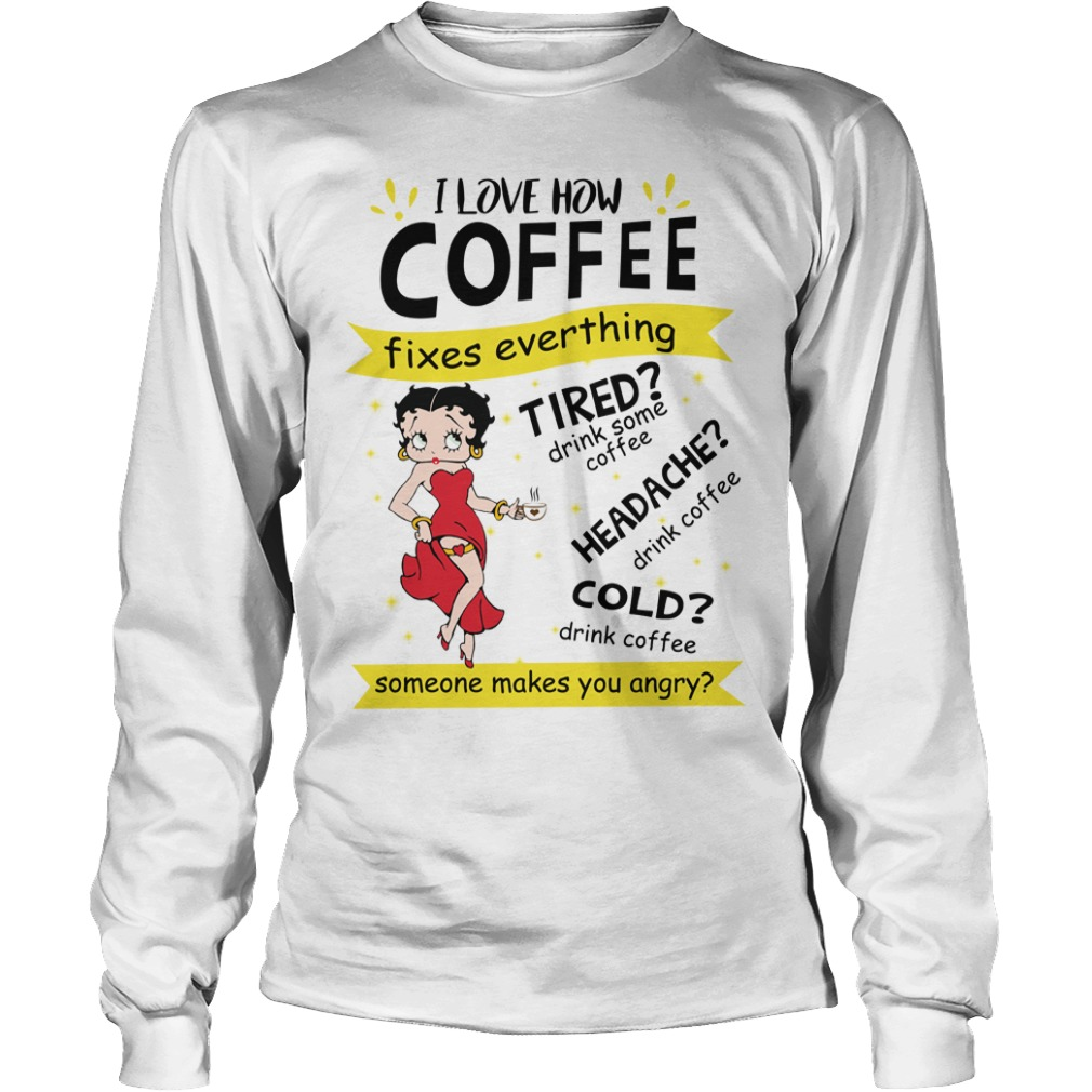 Betty Boop I Love How Coffee Fixes Everything Tired drink Some Coffee shirt unisex longsleeve tee