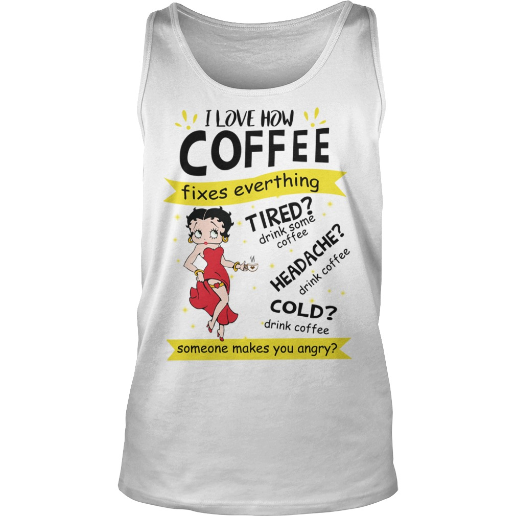 Betty Boop I Love How Coffee Fixes Everything Tired drink Some Coffee shirt unisex tank top