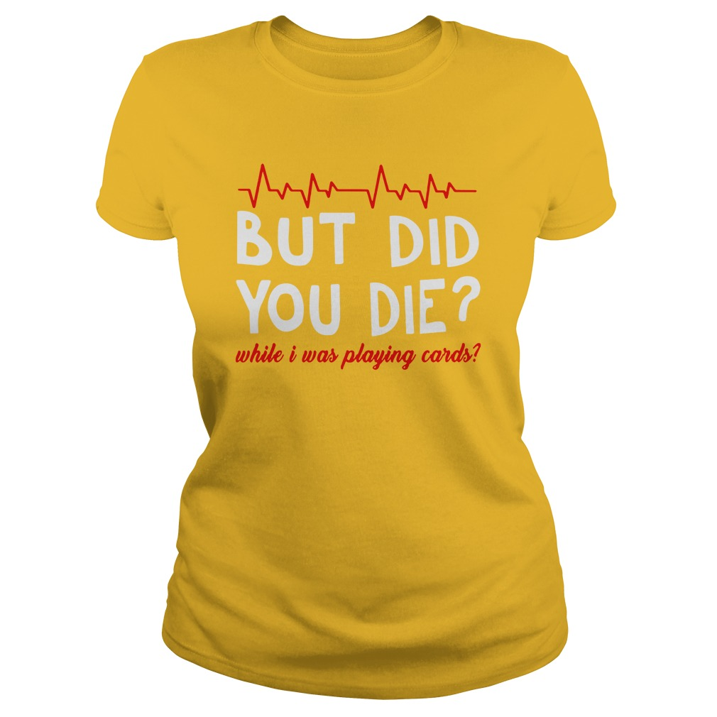 But did you die while i was playing cards shirt lady tee
