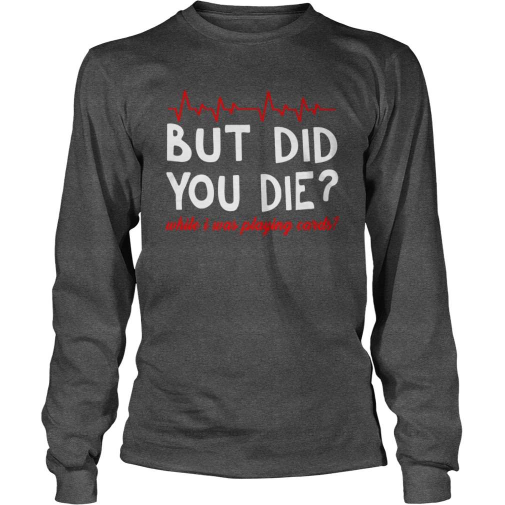 But did you die while i was playing cards shirt unisex longsleeve tee
