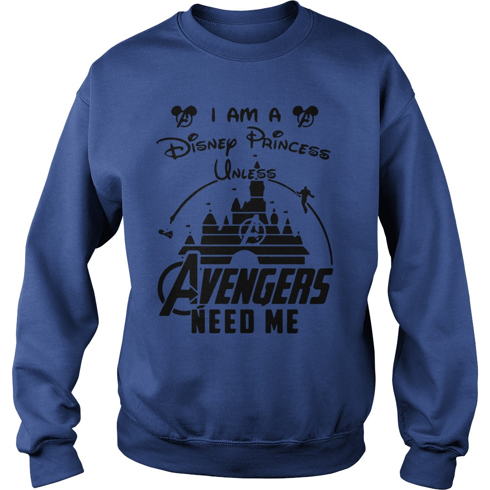 I am a Disney Princess unless Avengers need me shirt sweat shirt