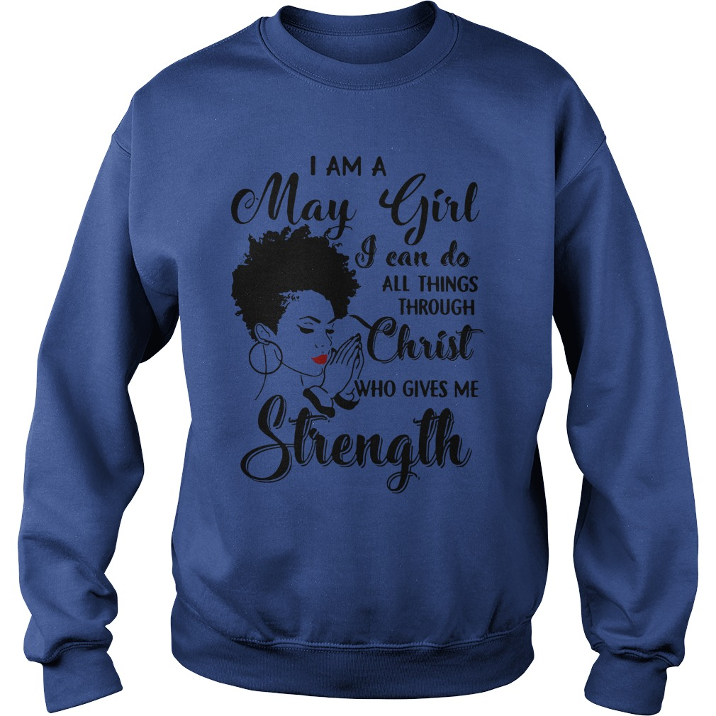 I am a May Girl I can do all things through Christ who gives me strength shirt sweat shirt