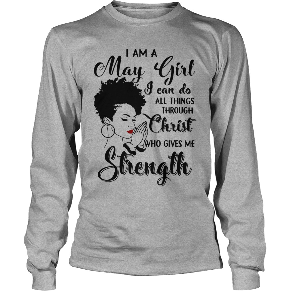 I am a May Girl I can do all things through Christ who gives me strength shirt unisex longsleeve tee