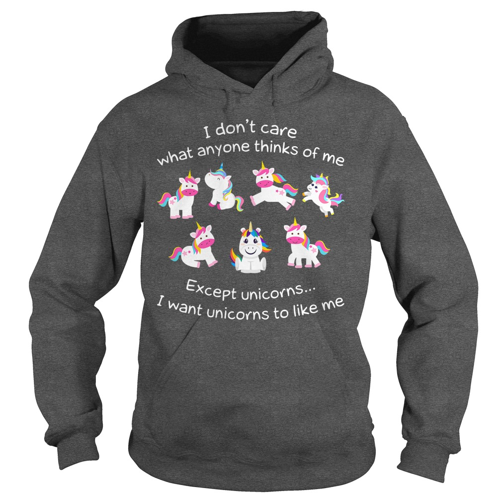 I don't care what anyone thinks of me except unicorns I want unicorns to like me shirt hoodie