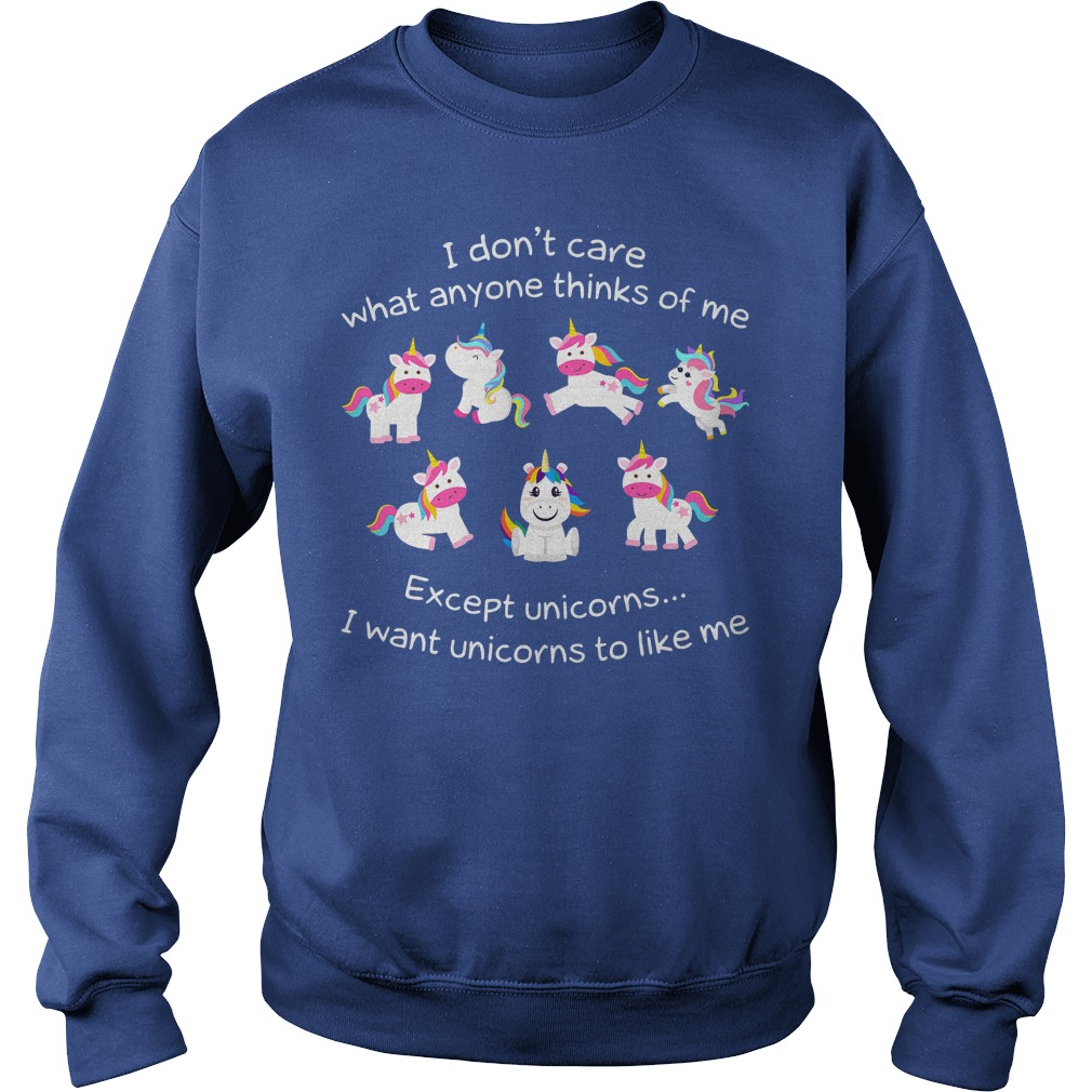 I don't care what anyone thinks of me except unicorns I want unicorns to like me shirt sweat shirt
