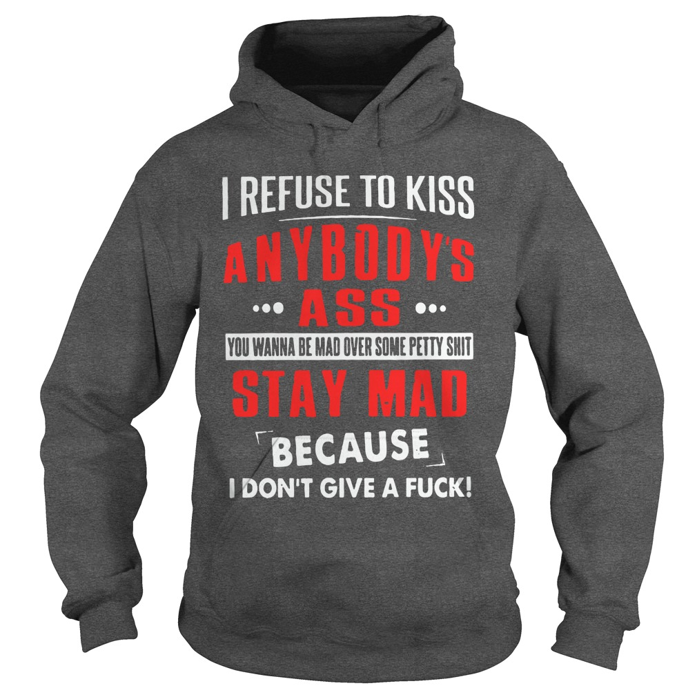 I refuse to kiss anybody's ass you wanna be mad over some petty shit shirt hoodie