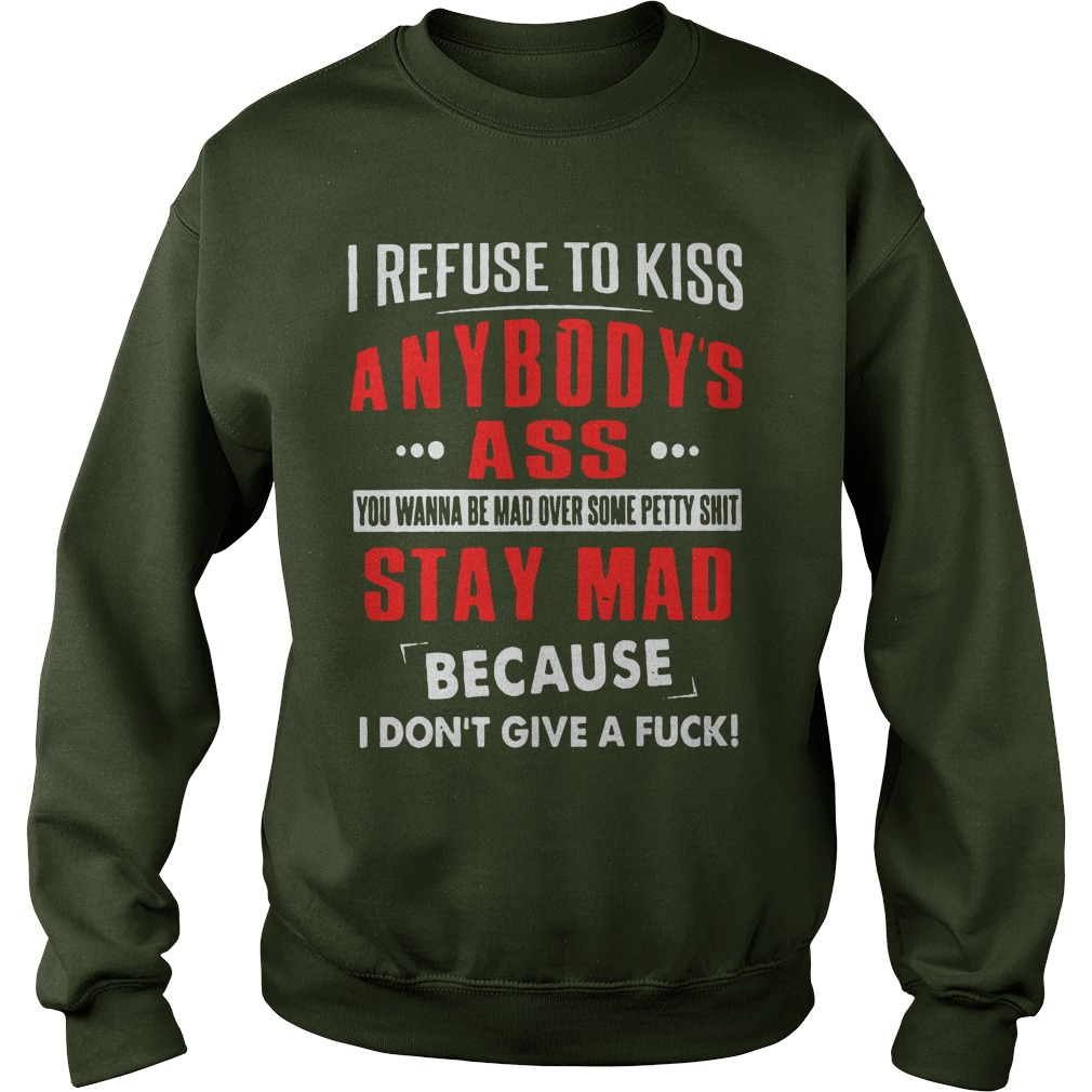 I refuse to kiss anybody's ass you wanna be mad over some petty shit shirt sweat shirt