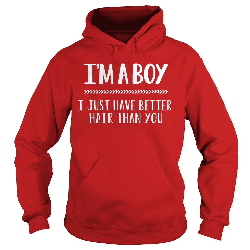 I'm a boy i just have better hair than you shirt hoodie