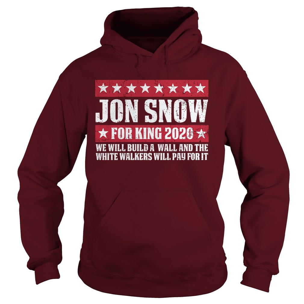 Jon snow for king 2020 we will build a wall shirt hoodie